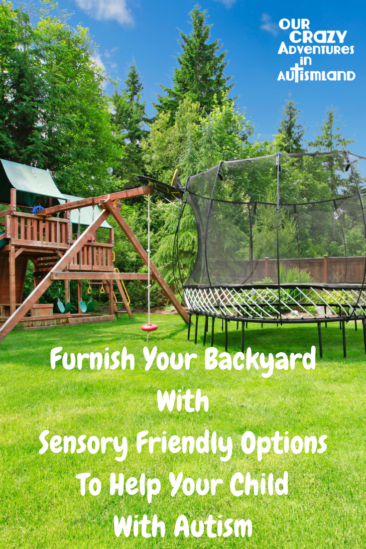 Furnish your backyard with sensory friendly options to help your child with autism have a safe place to meet his sensory needs.
